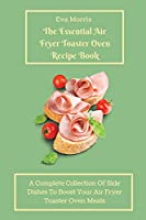 The Essential Air Fryer Toaster Oven Recipe Book: A Complete Collection Of Side Dishes to Boost Your Air Fryer Toaster Oven Meals
