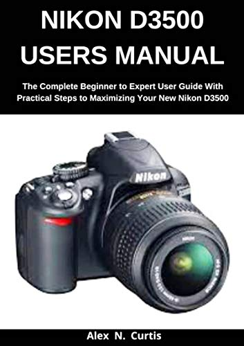 Nikon D3500 Users Manual: The Complete Beginner to Expert User Guide with Practical Steps to Maximizing your New Nikon D3500 (English Edition)
