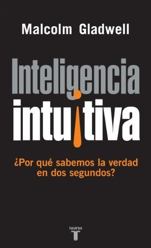 Inteligencia intuitiva: ¿por qué sabemos la verdad en dos segundos? by MALCOLM GLADWELL(2005-01-09)