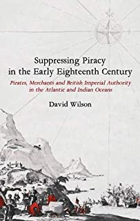 Suppressing Piracy in the Early Eighteenth Centu – Pirates, Merchants and British Imperial Authority in the Atlantic and I...