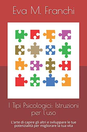 I Tipi Psicologici: Istruzioni per l'uso: L'arte di capire gli altri e sviluppare le tue potenzialità per migliorare la tua vita