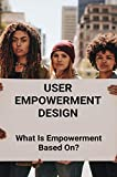 User Empowerment Design: What Is Empowerment Based On?: Empowerment Design Ideas: What Are The Four Elements Of Empowerment? (English Edition)