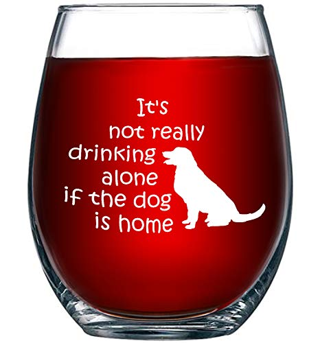 It's Not Really Drinking Alone If The Dog Is Home New | 15 oz Stemless Funny Wine Glass | Unique Gift Idea for Dog Mom, Dog Dad, Men, Women, Veterinarian | Birthday Present for Dog Lovers