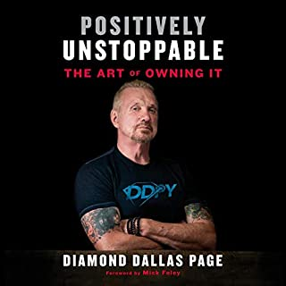 Positively Unstoppable     The Art of Owning It              By:                                                                                                                                 Diamond Dallas Page,                                                                                        Mick Foley - foreword                               Narrated by:                                                                                                                                 Joe Barrett,                                                                                        Diamond Dallas Page                      Length: 5 hrs and 56 mins     374 ratings     Overall 4.7