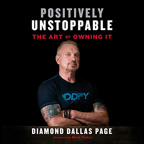 Positively Unstoppable     The Art of Owning It              By:                                                                                                                                 Diamond Dallas Page,                                                                                        Mick Foley - foreword                               Narrated by:                                                                                                                                 Joe Barrett,                                                                                        Diamond Dallas Page                      Length: 5 hrs and 56 mins     47 ratings     Overall 4.7