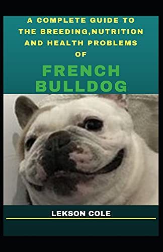 A Complete Guide To The Breeding, Nutrition And Health Problems Of French Bulldog