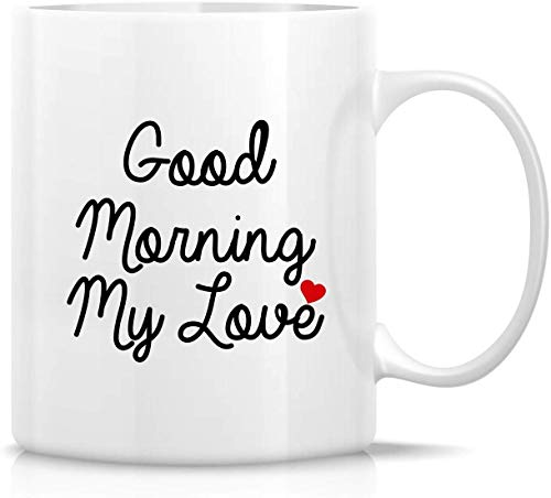 Funny Mug - Good Morning My Love 11 Oz Ceramic Coffee Mugs - Funny, Sarcasm, Sarcastic, Motivational, Inspirational birthday gifts for wife, girlfriend, friends, husband, boyfriend, lover