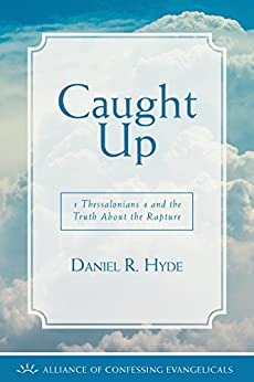 Caught Up: 1 Thessalonians 4 and the Truth About the Rapture by [Daniel R. Hyde]