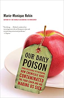 Our Daily Poison: From Pesticides to Packaging, How Chemicals Have Contaminated the Food Chain and Are Making Us Sick by [Marie-Monique Robin, Allison Schein, Lara Vergnaud]