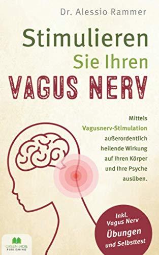 Stimulieren Sie Ihren Vagus Nerv: Mittels Vagusnerv-Stimulation außerordentlich heilende Wirkung auf Ihren Körper und Ihre Psyche ausüben (inkl. Vagus Nerv Übungen und Selbsttest)