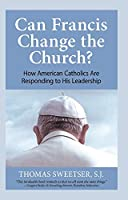 Can Francis Change the Church?: How American Catholics Are Responding to His Leadership