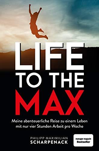 Life to the Max: Meine abenteuerliche Reise zu einem Leben mit nur vier Stunden Arbeit pro Woche