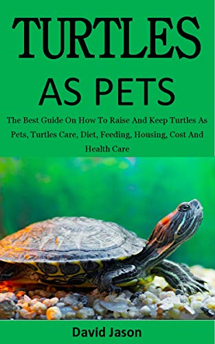 Turtles As Pets: The Best Guide On How To Raise And Keep Turtles As Pets, Turtles Care, Diet, Feeding, Housing, Cost And Health Care (for both children & adults)