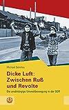 Dicke Luft: Zwischen Ruß und Revolte: Die unabhängige Umweltbewegung in der DDR (Schriftenreihe des Sächsischen Landesbeauftragten für die Stasi-Unterlagen...