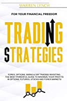 Trading Strategies: For Your Financial Freedom. Forex, Options, Swing & Day Trading Investing. The Most Powerful Guide to Maximize Your Profits in Options, Futures, Stocks and Forex Markets