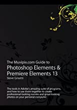 The Muvipix.com Guide to Photoshop Elements & Premiere Elements 13: The tools in Adobe's amazing suite of programs, and ho...