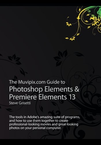 The Muvipix.com Guide to Photoshop Elements & Premiere Elements 13: The tools in Adobe's amazing suite of programs, and how to use them together to ... photos on your personal computer.