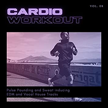 Cardio Workout - Pulse Pounding And Sweat Inducing EDM And Vocal House Tracks, Vol. 08