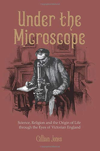 Under The Microscope: Science, Religion and the Origin of Life: the close-up story of a corner of Victorian England