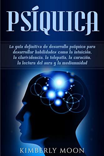 Psíquica: La guía definitiva de desarrollo psíquico para desarrollar habilidades como la intuición, la clarividencia, la telepatía, la curación, la lectura del aura y la mediumnidad