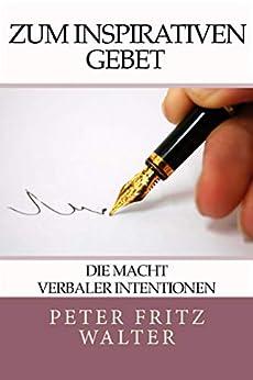 Zum Inspirativen Gebet: Die Macht Verbaler Intentionen (German Edition) by [Peter Fritz Walter]