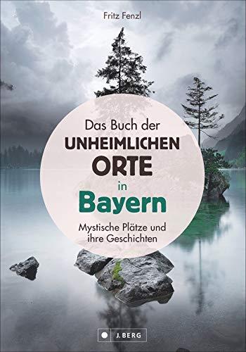 Das Buch der unheimlichen Orte in Bayern: schaurige und mystische Plätze und ihre Geschichten; Lost Places und bayerische Sagen und Legenden. Schauplätze von Verbrechen und gruseligen Begebenheiten