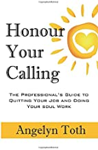 Honour Your Calling: The Professional's Guide to Quitting Your Job and Doing Your Soul Work
