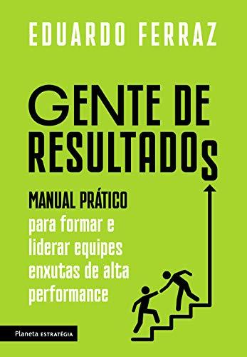 Gente de resultados: Manual prático para formar e liderar equipes enxutas de alta performance