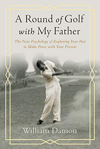 A Round of Golf with My Father: The New Psychology of Exploring Your Past to Make Peace with Your Present