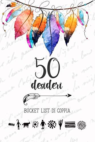 50 Desideri, Bucket List di Coppia: Per sognare e realizzare insieme i desideri della vita. Diario da compilare in coppia: 50 bucket list e pagine ricordi.