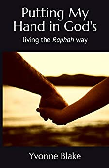 Putting My Hand in God's: Living the Raphah Way by [Yvonne Blake]