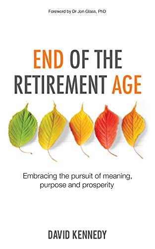End of the Retirement Age: Embracing the Pursuit of Meaning, Purpose and Prosperity (English Edition)