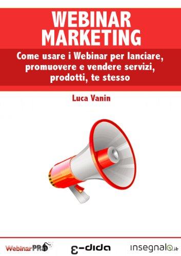 Webinar Marketing: come usare i Webinar per lanciare, promuovere e vendere servizi, prodotti, te stesso (Webinar Academy Vol. 2) (Formato Kindle)