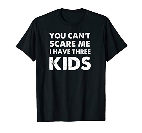 You Can't Scare Me I Have Three Kids Shirt For Moms and Dads