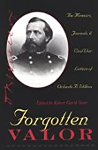Forgotten Valor: The Memoirs, Journals, & Civil War Letters of Orlando B. Willcox