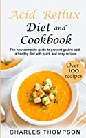 Acid Reflux Diet and Cookbook: The new complete guide to prevent gastric acid, a healthy diet with quick and easy recipes.Delicious dishes for breakfast, lunch, dinner, dessert and snacks.