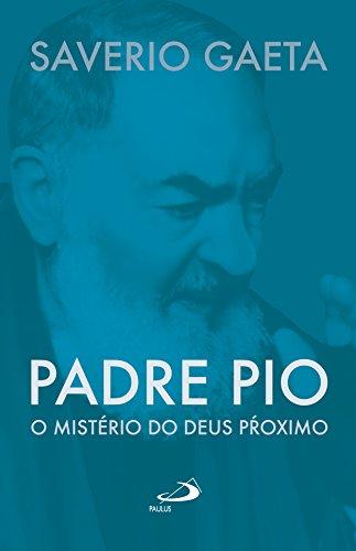 Padre Pio: O mistério do Deus próximo