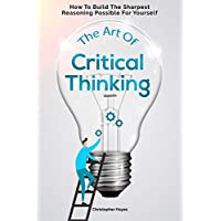 The Art Of Critical Thinking: How To Build The Sharpest Reasoning Possible For Yourself Kindle Edition by Christopher Hayes for Free