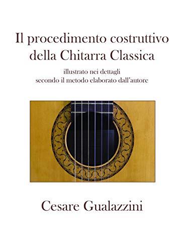 Il procedimento costruttivo della chitarra classica. Libro illustrato nei dettagli secondo il metodo elaborato dall'autore. Ediz. a spirale
