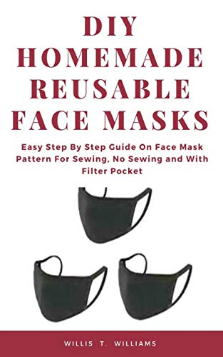 DIY Homemade Reusable Face Masks: Easy Step by Step Guide on Face Mask Pattern for Sewing, No Sewing and with Filter Pocket