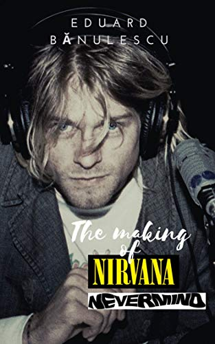 The making of Nirvana - Nevermind (Classic alternative albums) (English Edition)