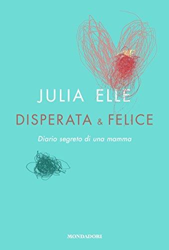 Disperata & felice: Diario segreto di una mamma