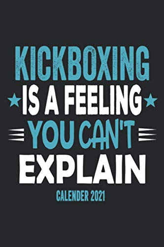 Kickboxing Is A Feeling You Can't Explain Calender 2021: Funny Cool Kickboxing Calender 2021   Monthly & Weekly Yearly Planner - 6x9 - 120 Pages - ... For Kickboxer, Athletes, Coaches, Lovers,Fans