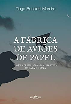 A Fábrica de Aviões de Papel: O que aprendi com Gamification na sala de aula por [Tiago Bacciotti Moreira]