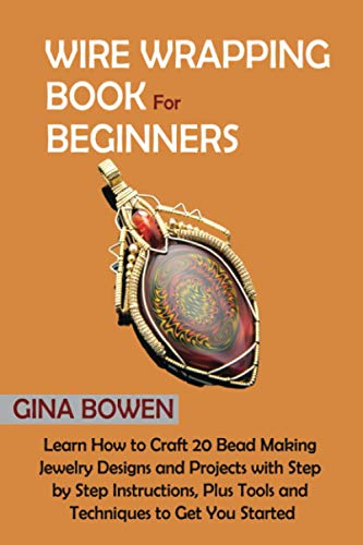 Wire Wrapping Book for Beginners: Learn How to Craft 20 Bead Making Jewelry Designs and Projects with Step by Step Instructions, Plus Tools and Techniques to Get You Started