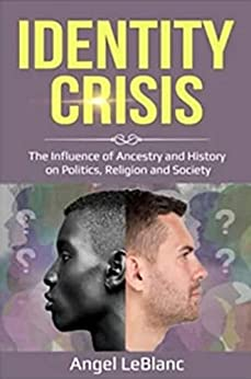 Identity Crisis : The Influence of Ancestry and History on Politics, Religion and Society by [Angel  LeBlanc]