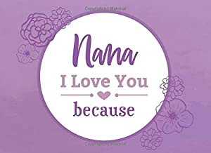 Nana I Love You Because: Prompted Fill In Blank I Love You Book for Nana; Gift Book for Nana; Things I Love About You Book for Grandmothers, Nana ... Gifts (I Love You Because Book) (Volume 13)