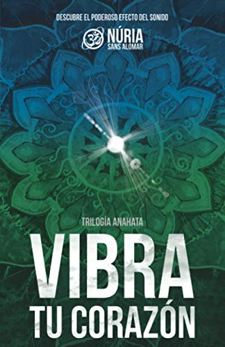 VIBRA TU CORAZÓN: Descubre el poderoso efecto del sonido. (Trilogía Anahata)