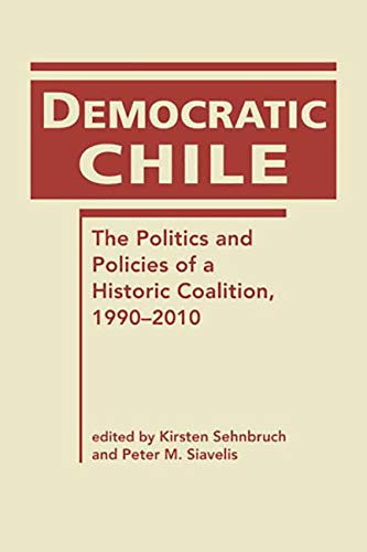Democratic Chile: The Politics and Policies of a Historic Coalition, 1990-2010