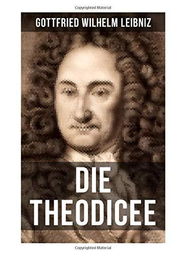Gottfried Wilhelm Leibniz - Die Theodicee: Abhandlungen über die Theodizee von der Güte Gottes, der Freiheit des Menschen und dem Ursprung des Bösen